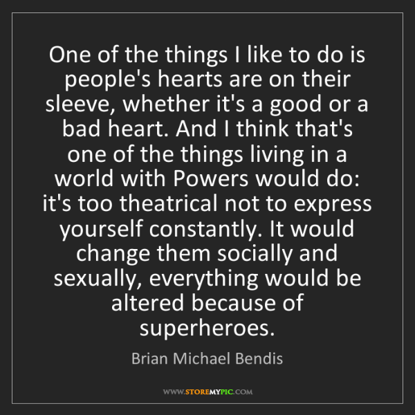 Brian Michael Bendis: One of the things I like to do is people's hearts are...