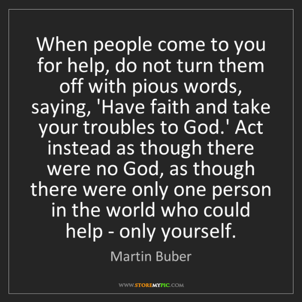 Martin Buber: When people come to you for help, do not turn them off...