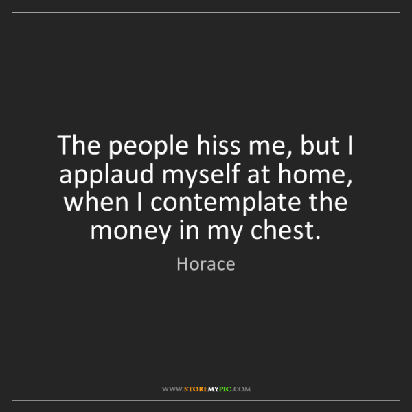Horace: The people hiss me, but I applaud myself at home, when...