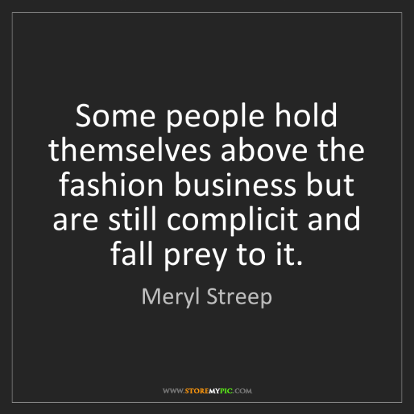 Meryl Streep: Some people hold themselves above the fashion business...