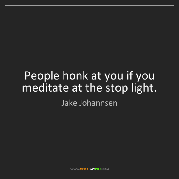 Jake Johannsen: People honk at you if you meditate at the stop light.
