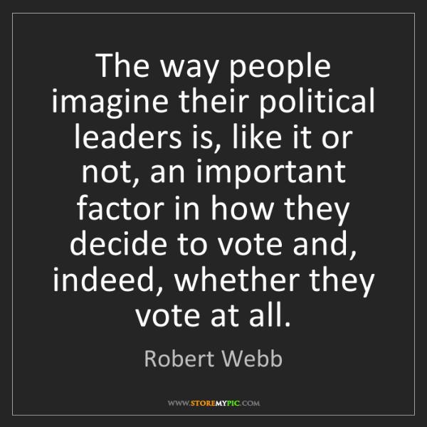 Robert Webb: The way people imagine their political leaders is, like...