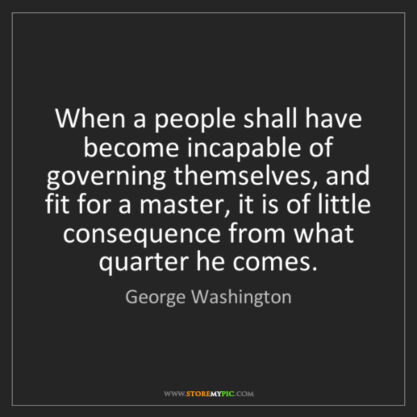 George Washington: When a people shall have become incapable of governing...