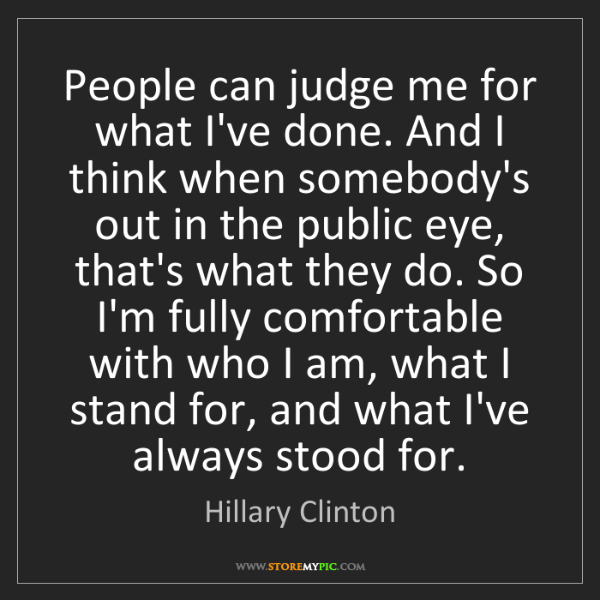 Hillary Clinton: People can judge me for what I've done. And I think when...