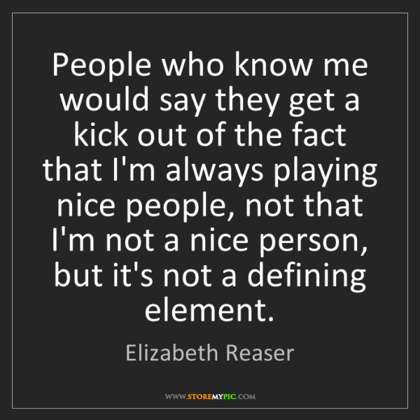 Elizabeth Reaser: People who know me would say they get a kick out of the...