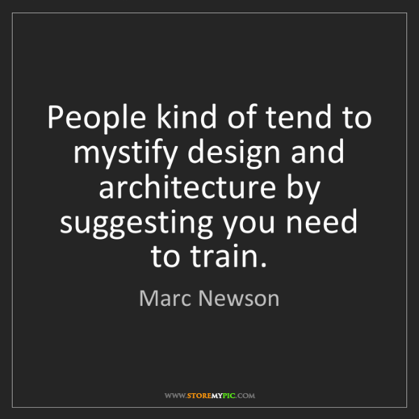 Marc Newson: People kind of tend to mystify design and architecture...