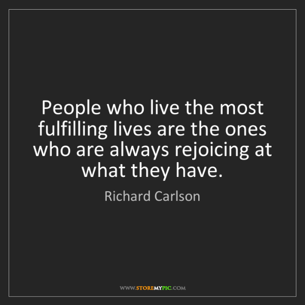 Richard Carlson: People who live the most fulfilling lives are the ones...