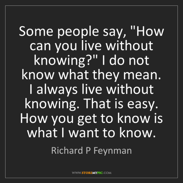 "Richard P Feynman: Some people say, ""How can you live without knowing?""..."