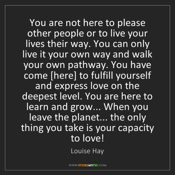 Louise Hay: You are not here to please other people or to live your...