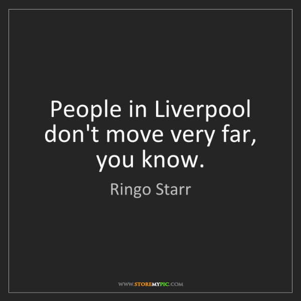 Ringo Starr: People in Liverpool don't move very far, you know.