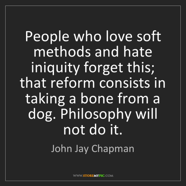 John Jay Chapman: People who love soft methods and hate iniquity forget...