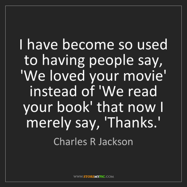 Charles R Jackson: I have become so used to having people say, 'We loved...