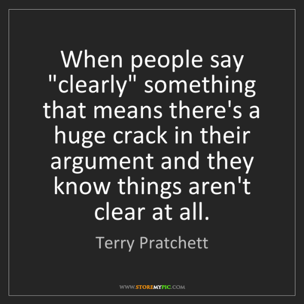 """Terry Pratchett: When people say """"clearly"""" something that means there's..."""