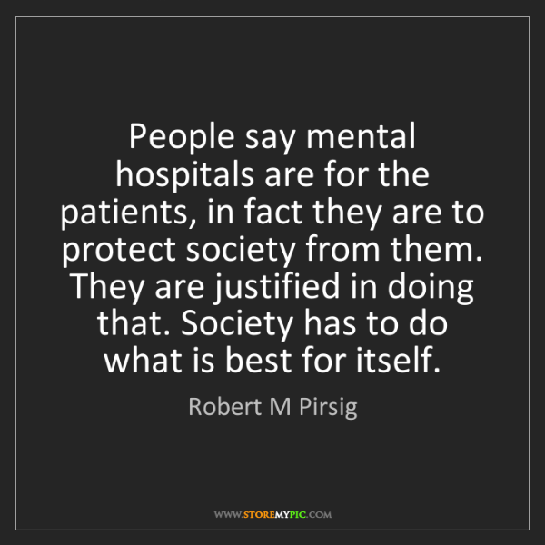 Robert M Pirsig: People say mental hospitals are for the patients, in...