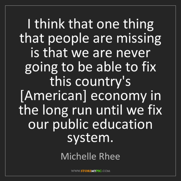 Michelle Rhee: I think that one thing that people are missing is that...