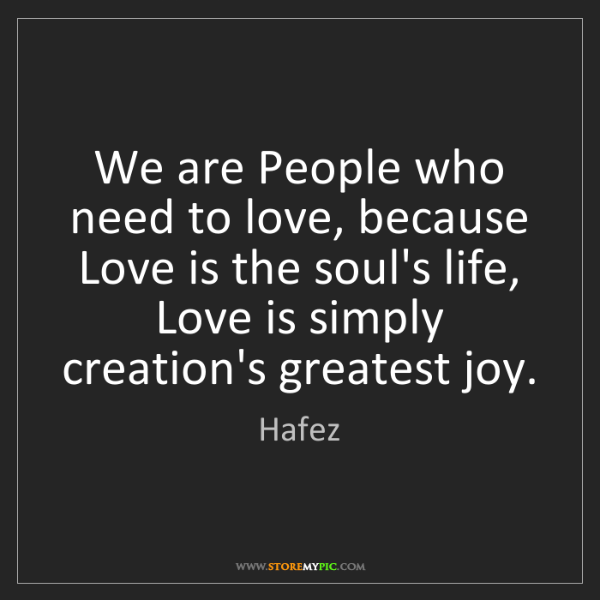Hafez: We are People who need to love, because Love is the soul's...