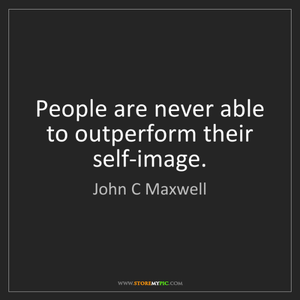 John C Maxwell: People are never able to outperform their self-image.