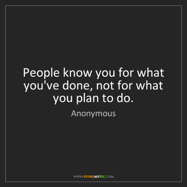 Anonymous: People know you for what you've done, not for what you...