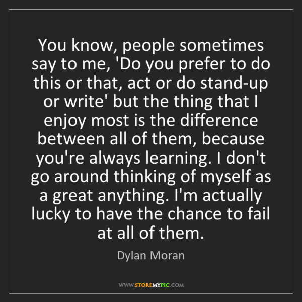 Dylan Moran: You know, people sometimes say to me, 'Do you prefer...