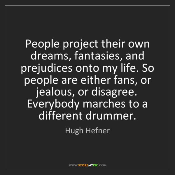 Hugh Hefner: People project their own dreams, fantasies, and prejudices...