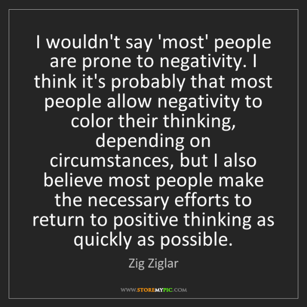 Zig Ziglar: I wouldn't say 'most' people are prone to negativity....