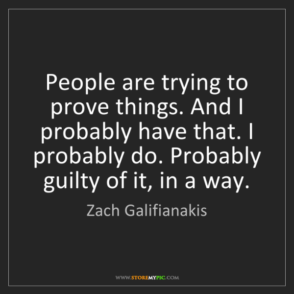 Zach Galifianakis: People are trying to prove things. And I probably have...