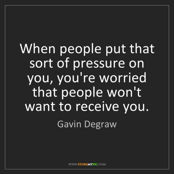 Gavin Degraw: When people put that sort of pressure on you, you're...