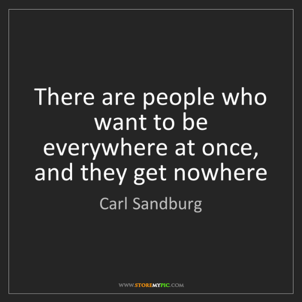Carl Sandburg: There are people who want to be everywhere at once, and...