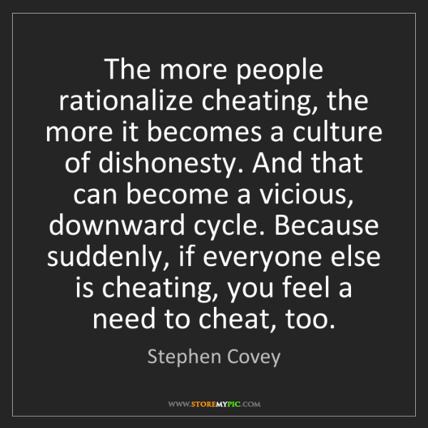 Stephen Covey: The more people rationalize cheating, the more it becomes...