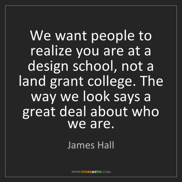 James Hall: We want people to realize you are at a design school,...