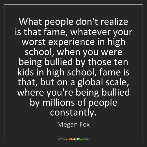 Megan Fox: What people don't realize is that fame, whatever your...