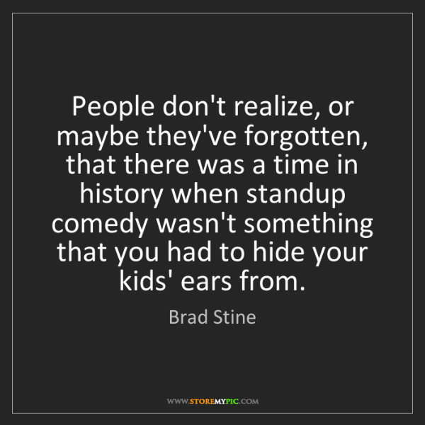 Brad Stine: People don't realize, or maybe they've forgotten, that...