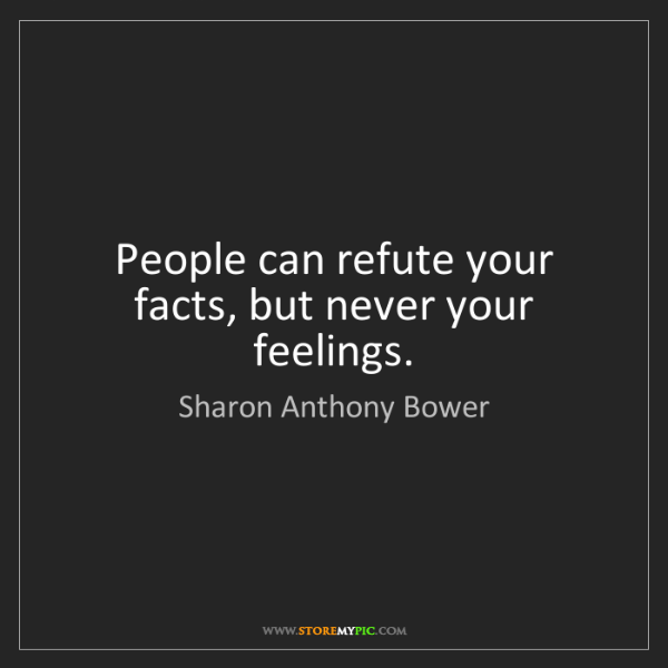 Sharon Anthony Bower: People can refute your facts, but never your feelings.