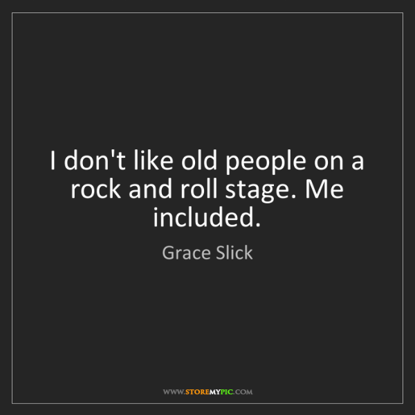 Grace Slick: I don't like old people on a rock and roll stage. Me...