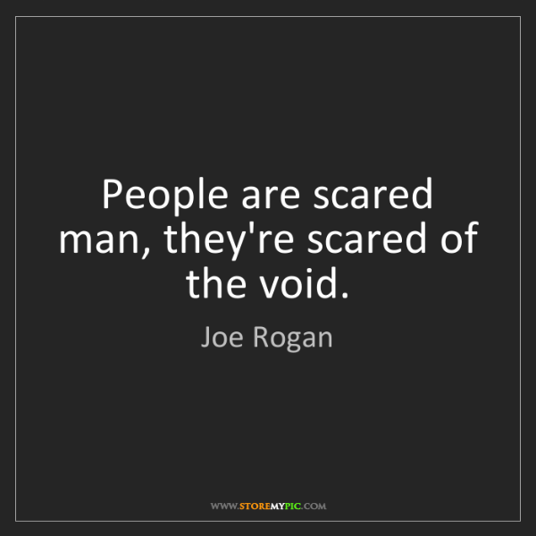 Joe Rogan: People are scared man, they're scared of the void.