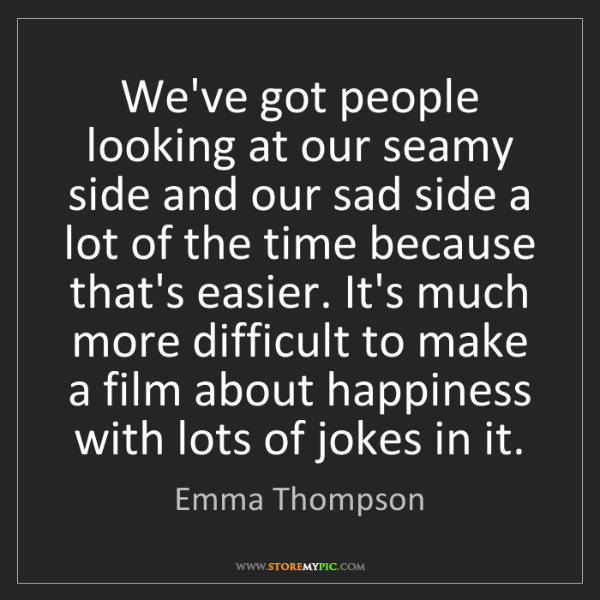 Emma Thompson: We've got people looking at our seamy side and our sad...