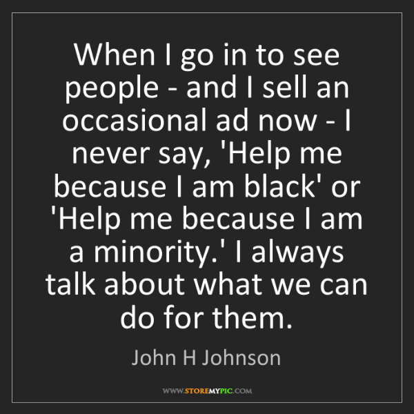 John H Johnson: When I go in to see people - and I sell an occasional...