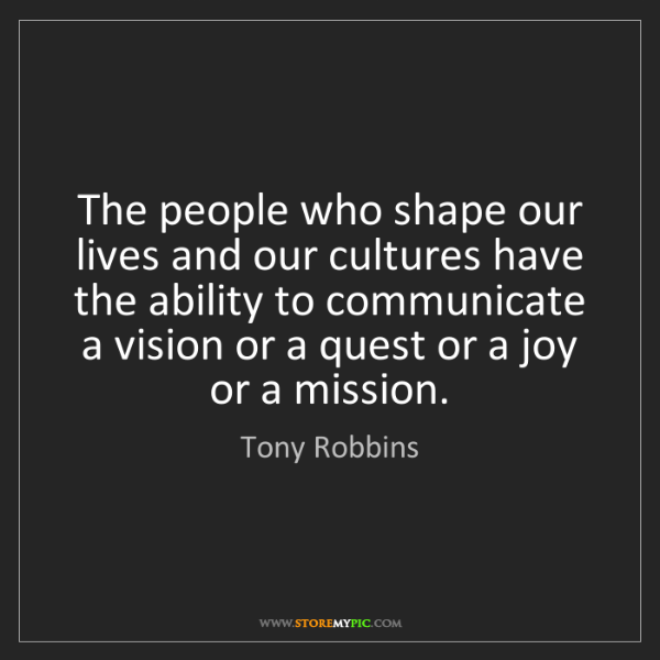Tony Robbins: The people who shape our lives and our cultures have...