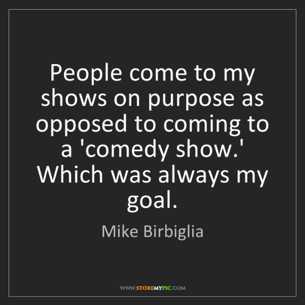 Mike Birbiglia: People come to my shows on purpose as opposed to coming...