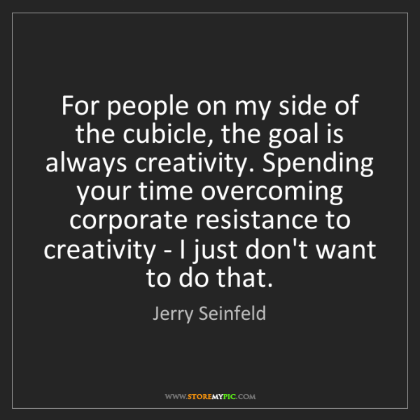 Jerry Seinfeld: For people on my side of the cubicle, the goal is always...