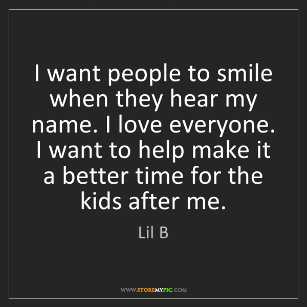 Lil B: I want people to smile when they hear my name. I love...