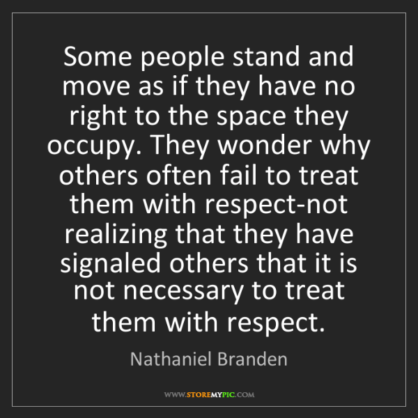Nathaniel Branden: Some people stand and move as if they have no right to...