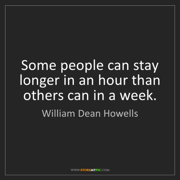 William Dean Howells: Some people can stay longer in an hour than others can...