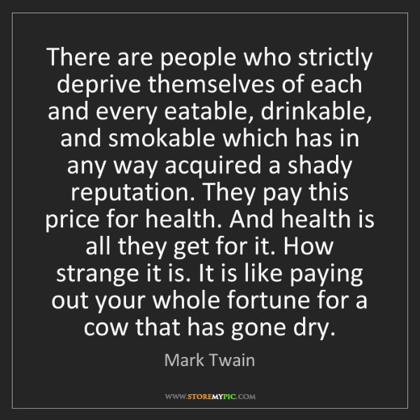 Mark Twain: There are people who strictly deprive themselves of each...