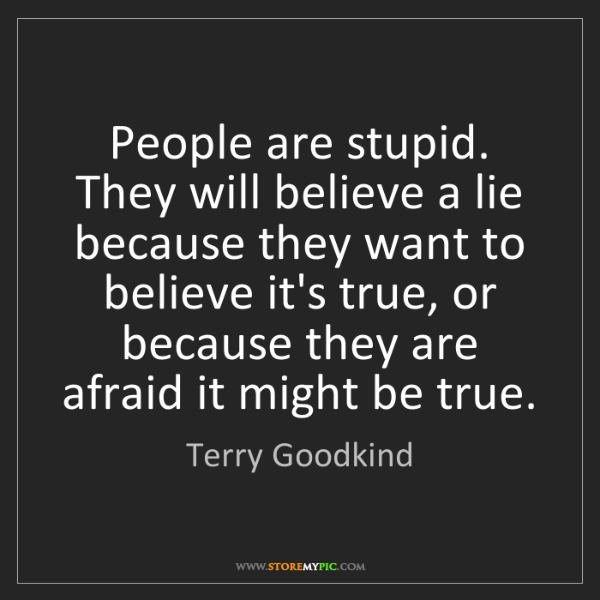 Terry Goodkind: People are stupid. They will believe a lie because they...