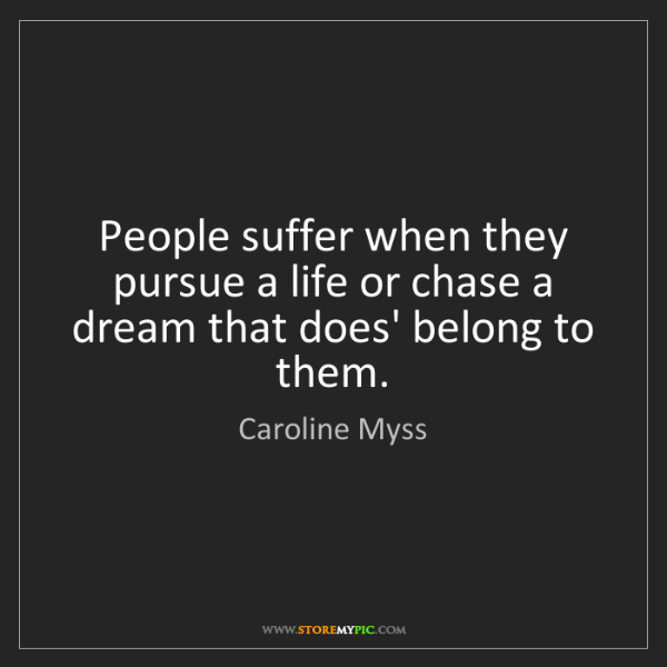 Caroline Myss: People suffer when they pursue a life or chase a dream...
