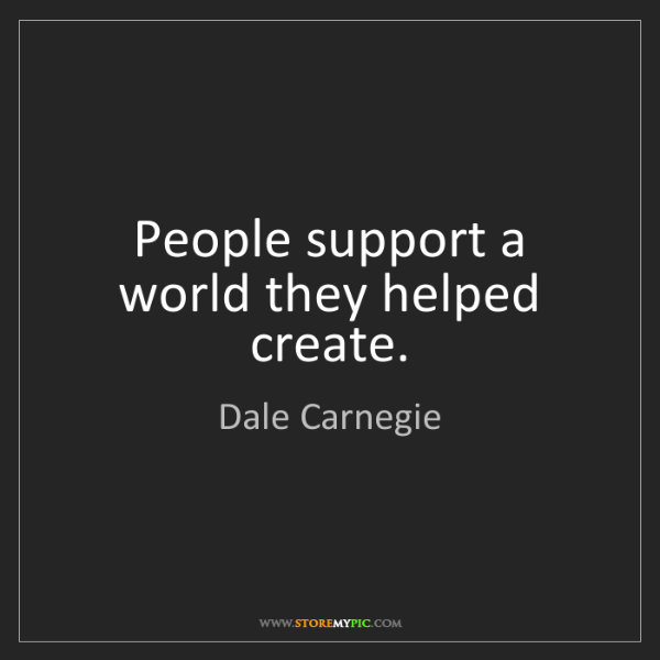 Dale Carnegie: People support a world they helped create.