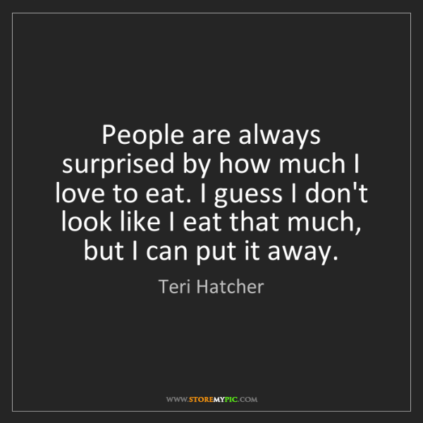 Teri Hatcher: People are always surprised by how much I love to eat....