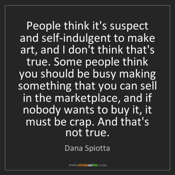 Dana Spiotta: People think it's suspect and self-indulgent to make...