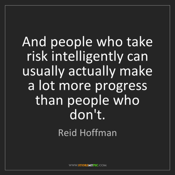 Reid Hoffman: And people who take risk intelligently can usually actually...
